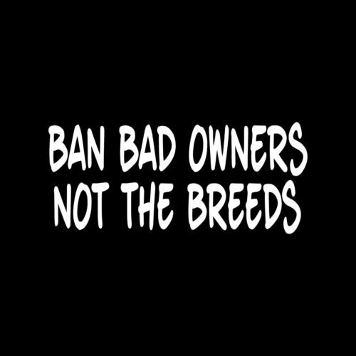 Bull Rottweiler Pit - BAN BAD OWNERS NOT THE BREEDS Sticker vinyl decal car window pitbull rottweiler - Die cut vinyl decal for windows, cars, trucks, tool boxes, laptops, MacBook - virtually any hard, smooth surface