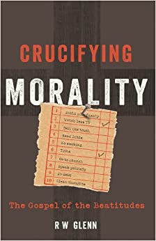 Book Crucifying Morality: The Gospel of the Beatitudes by R W Glenn (2013-04-01)