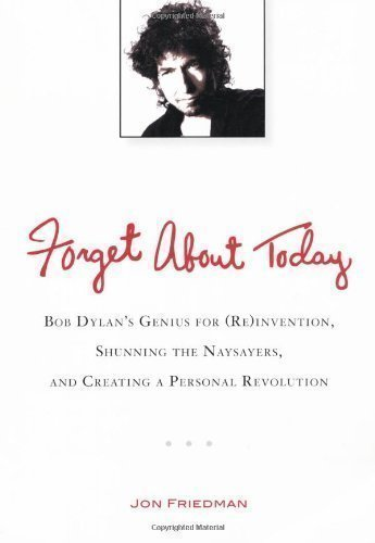 Forget About Today: Bob Dylan's Genius for (Re)invention, Shunning the Naysayers, and Creating a Personal Revolution by Friedman, Jon [03 January 2013]