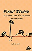 Fixin' Stupid and Other Tales from a Tennessee Trauma Queen