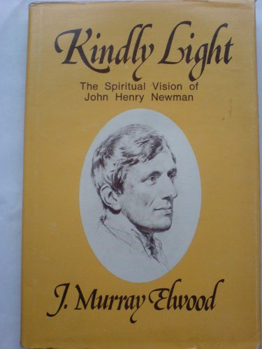 Kindly light : the spiritual vision of John Henry Newman