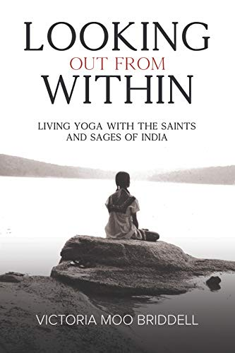 Looking Out From Within: Living Yoga with the Saints and Sages of India