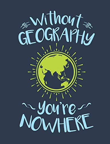 Without Geography You're Nowhere: Geography Teacher Notebook, Blank Paperback Journal, Teacher Appreciation Gift, 150 pages, college lined (World Geography Projects For High School Students)