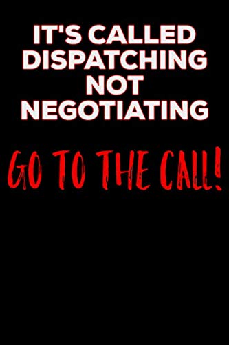 - It's Called Dispatching Not Negotiating Go To The Call: 911 Dispatchers Notebook