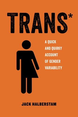 Trans: A Quick and Quirky Account of Gender Variability (American Studies Now: Critical Histories of the Present)