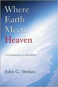 Where Earth Meets Heaven: A Commentary on Revelation by John G. Strelan (2007-04-23)