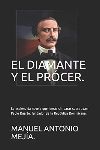 EL DIAMANTE Y EL PRÓCER.: La espléndida novela que leerás sin para sobre Juan Pablo Duarte, fundador de la República Dominicana. (ADAMANTINUS.) por MANUEL ANTONIO MEJÍA