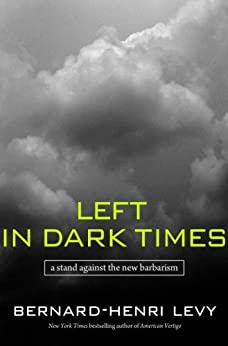 Left in Dark Times: A Stand Against the New Barbarism by [Lévy, Bernard-Henri]