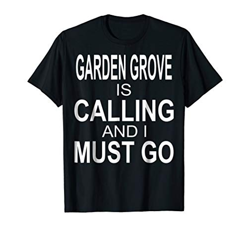 Love Garden Grove calling and must go Best gift T-Shirt -