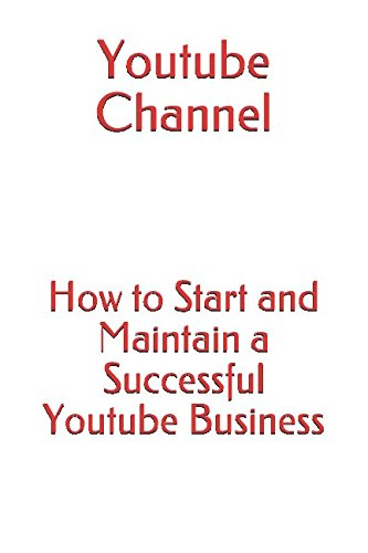 Youtube Channel: How to Start and Maintain a Successful Youtube Business (Make Money Online)