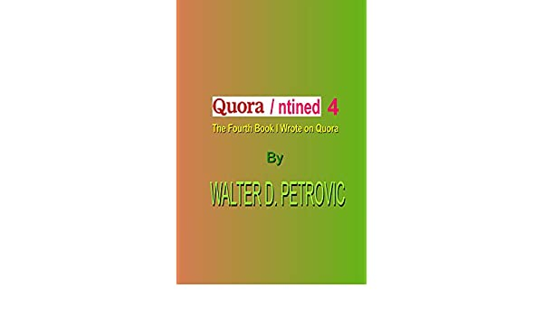 QUORANTINED-4: The 4th Book I Wrote On Quora (QUORANTINED: The Book I Wrote On Quora) (English Edition) eBook: Walter Petrovic: Amazon.es: Tienda Kindle