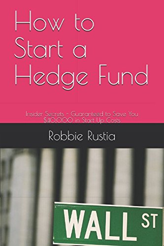 How to Start a Hedge Fund: Insider Secrets - Guaranteed to Save You $40,000 in Start Up Costs