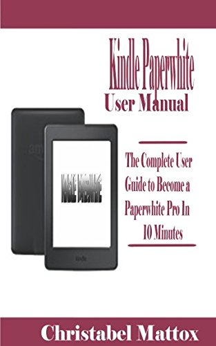 Kindle Paperwhite User Manual: The Complete User Guide to Become a Paperwhite Pro 1n 10 Minutes