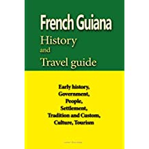 French Guiana History and Travel guide: Early history, Government, People, Settlement, Tradition and Custom, Culture, Tourism