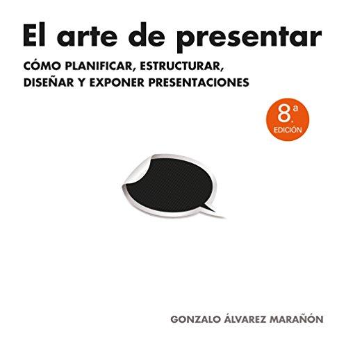 Descargar Libro El Arte De Presentar: Cómo Planificar, Estructurar, Diseñar Y Exponer Presentaciones Gonzalo Álvarez Marañón