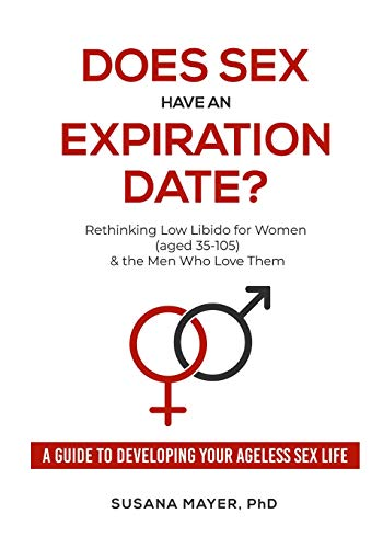 Does Sex Have an Expiration Date?: Rethinking Low Libido for Women (aged 35-105) & the Men Who Love Them Susana Mayer PhD