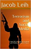 Terrorism and Social Media: How ISIS is Fueled by Facebook and Twitter, and How to Stop it.