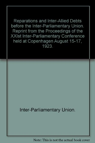 Reparations and Inter-Allied Debts before the Inter-Parliamentary Union. Reprint from the Proceedings of the XXIst Inter-Parliamentary Conference held at Copenhagen August 15-17, 1923.