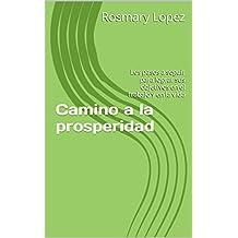 Camino a la prosperidad: Los pasos a seguir para lograr sus objetivos en el trabajo y en la vida (Spanish Edition)