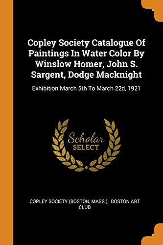 Copley Society Catalogue of Paintings in Water Color by Winslow Homer, John S. Sargent, Dodge Macknight: Exhibition March 5th to March 22d, 1921