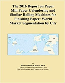The 2016 Report on Paper Mill Paper Calendering and Similar Rolling Machines for Finishing Paper: World Market Segmentation by City