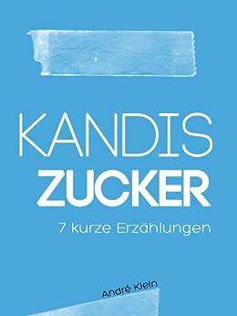 Kandis Zucker - 7 kurze Erzählungen (German Edition) by [Klein, André]