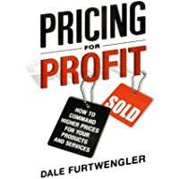 Pricing for Profit: How to Command Higher Prices for Your Products and Services