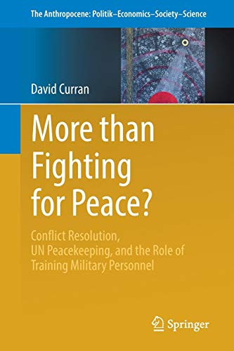 More than Fighting for Peace?: Conflict Resolution, UN Peacekeeping, and the Role of Training Military Personnel (The Anthropocene: Politik-Economics-Society-Science)