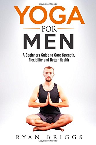 Yoga for Men: A Beginners Guide to Core Strength, Flexibility and Better Health PDF