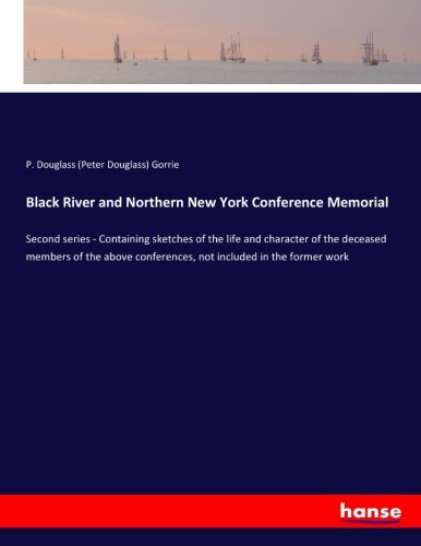 Read Online Black River and Northern New York Conference Memorial: Second series - Containing sketches of the life and character of the deceased members of the above conferences, not included in the former work PDF