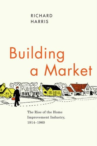 Building a Market: The Rise of the Home Improvement Industry, 1914-1960 (Historical Studies of Urban America) PDF