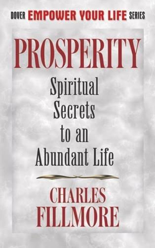 Prosperity Spiritual Secrets To An Abundant Life Dover Empower Your Life Fillmore Charles 9780486499086 Amazon Com Books