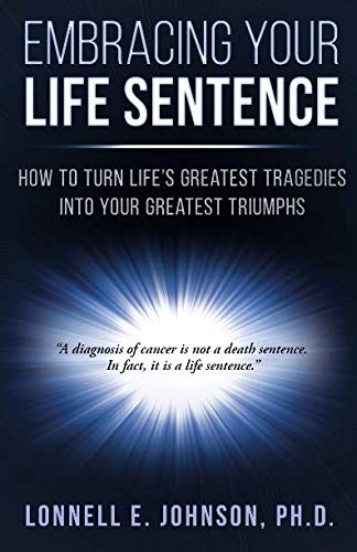 Embracing Your Life Sentence: How Life's Greatest Tragedies Can Become Your Greatest Triumphs by Lonnell E Johnson