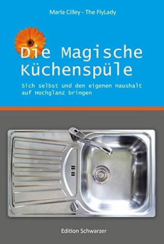 Die Magische Küchenspüle - Sich selbst und den eigenen Haushalt auf Hochglanz bringen. Maria Chilley - The FlyLady