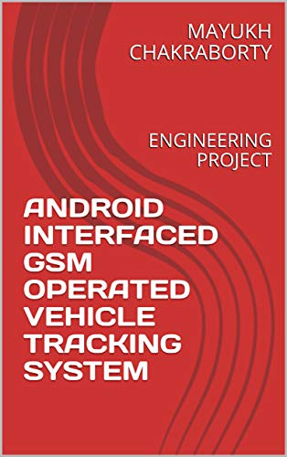 ANDROID INTERFACED GSM OPERATED VEHICLE TRACKING SYSTEM: ENGINEERING PROJECT (GOLD Book 1)