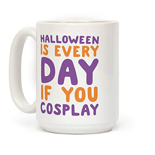 LookHUMAN Halloween is Every Day if You Cosplay White 15 Ounce Ceramic Coffee Mug -