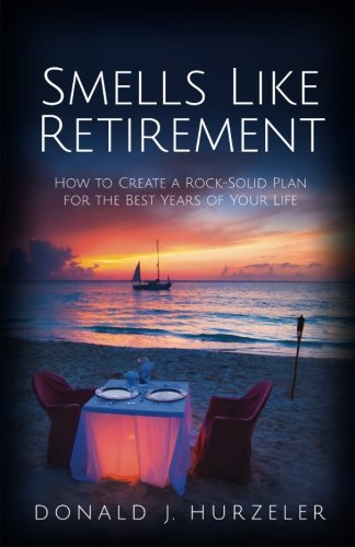 Smells Like Retirement: How to Create a Rock-Solid Plan for the Best Years of Your Life by Kua Bay Publishing