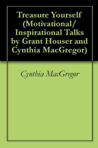 Treasure Yourself (Motivational/Inspirational Talks by Grant Houser and Cynthia MacGregor Book 1)
