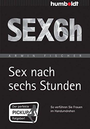 Sex nach sechs Stunden: So verführen Sie Frauen im Handumdrehen (humboldt - Psychologie & Lebensgestaltung)