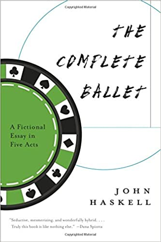 the complete ballet a fictional essay in five acts john haskell  the complete ballet a fictional essay in five acts john haskell 9781555977870 com books