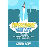 Supercharge Your Life: 7 Habits To Increase Your Success And Happiness (Includes a free copy of