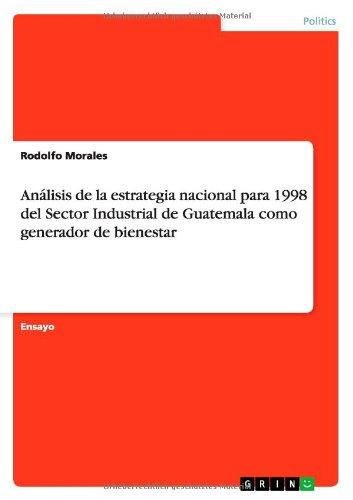Analisis de la estrategia nacional para 1998 del Sector Industrial de Guatemala  como generador de bienestar (Spanish Edition) [Rodolfo Morales] (Tapa Blanda)