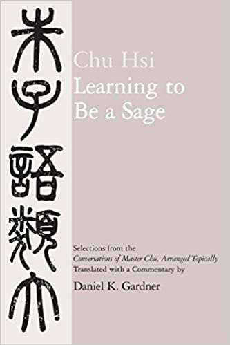 Learning To Be A Sage: Selections From The Conversations Of Master Chu,  Arranged Topically
