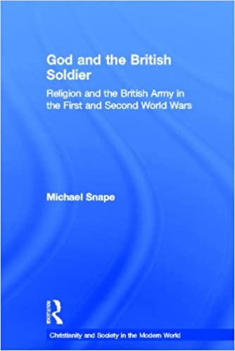 God and the British Soldier: Religion and the British Army in the First and Second World Wars (Christianity and Society in the Modern World)