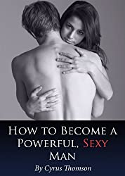How to Become a Powerful, Sexy Man: Master the Virtues of the World's Greatest, Sexiest Men (Developed Life Love and Dating Series)