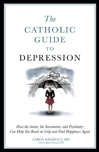 The Catholic Guide to Depression: How the Saints, the Sacraments, and Psychiatry Can Help You Break Its Grip and Find Happiness Again by Aaron Kheriaty (Nov 15 2012)