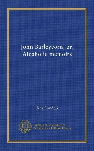 John Barleycorn, or, Alcoholic memoirs