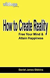 How to Create Reality: Free Your Mind and Attain Happiness