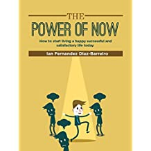The Power of Now: How to Start Living a Happy, Satisfactory and Successful Life Today