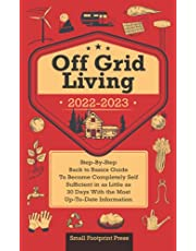 Off Grid Living 2022-2023: Step-By-Step Back to Basics Guide To Become Completely Self Sufficient in 30 Days With the Most Up-To-Date Information